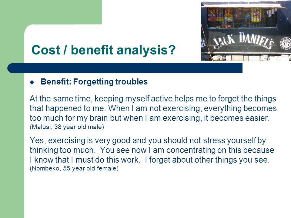 Cost / benefit analysis? Benefit: Forgetting troubles At the same time, keeping myself active helps me to forget the things that happened to me. When