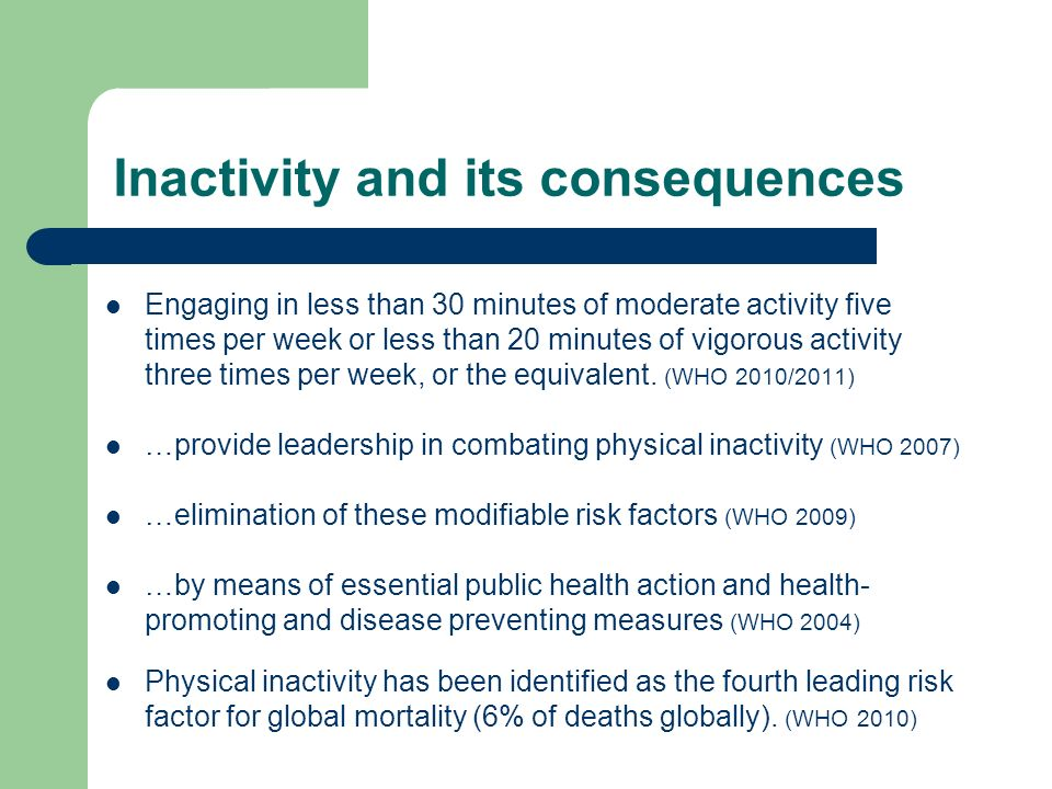 Inactivity and its consequences Engaging in less than 30 minutes of moderate activity five times per week or less than 20 minutes of vigorous activity