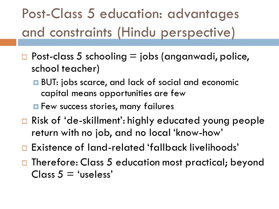 Post-Class 5 education: advantages and constraints (Hindu perspective) Post-class 5 schooling = jobs (anganwadi, police, school teacher) BUT: jobs scarce, and lack of social and economic capital means opportunities are few Few success stories, many failures Risk of de-skillment: highly educated young people return with no job, and no local know-how Existence of land-related fallback livelihoods Therefore: Class 5 education most practical; beyond Class 5 = useless