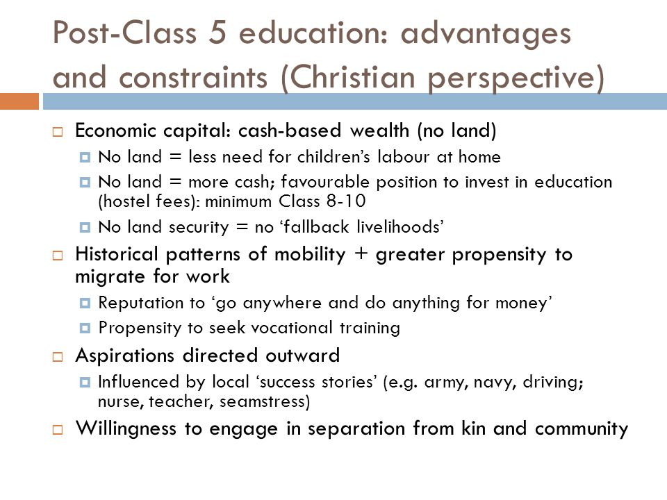 Post-Class 5 education: advantages and constraints (Christian perspective) Economic capital: cash-based wealth (no land) No land = less need for childrens labour at home No land = more cash; favourable position to invest in education (hostel fees): minimum Class 8-10 No land security = no fallback livelihoods Historical patterns of mobility + greater propensity to migrate for work Reputation to go anywhere and do anything for money Propensity to seek vocational training Aspirations directed outward Influenced by local success stories (e.g.