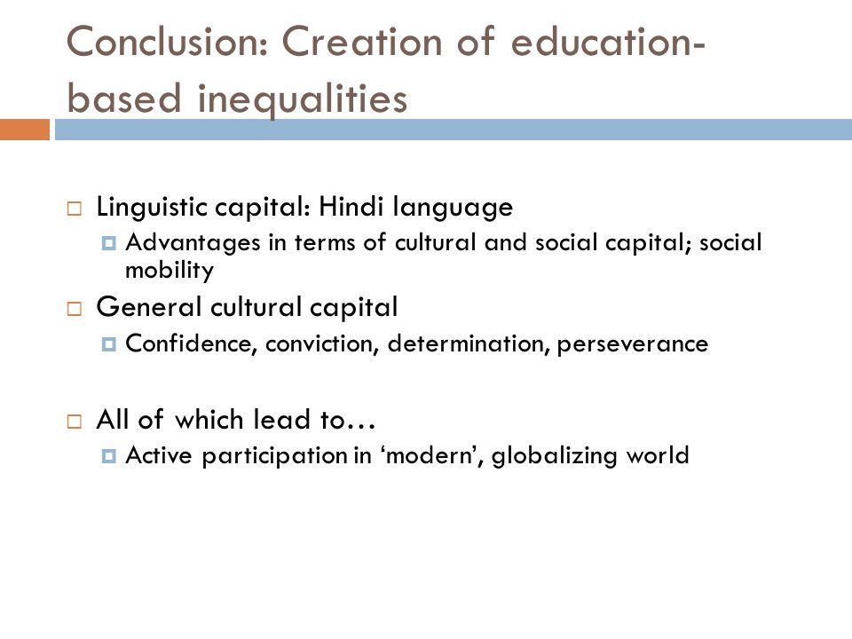 Conclusion: Creation of education- based inequalities Linguistic capital: Hindi language Advantages in terms of cultural and social capital; social mobility General cultural capital Confidence, conviction, determination, perseverance All of which lead to… Active participation in modern, globalizing world