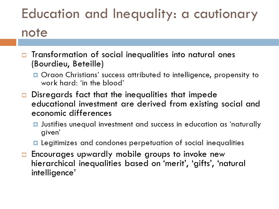 Education and Inequality: a cautionary note Transformation of social inequalities into natural ones (Bourdieu, Beteille) Oraon Christians success attributed to intelligence, propensity to work hard: in the blood Disregards fact that the inequalities that impede educational investment are derived from existing social and economic differences Justifies unequal investment and success in education as naturally given Legitimizes and condones perpetuation of social inequalities Encourages upwardly mobile groups to invoke new hierarchical inequalities based on merit, gifts, natural intelligence
