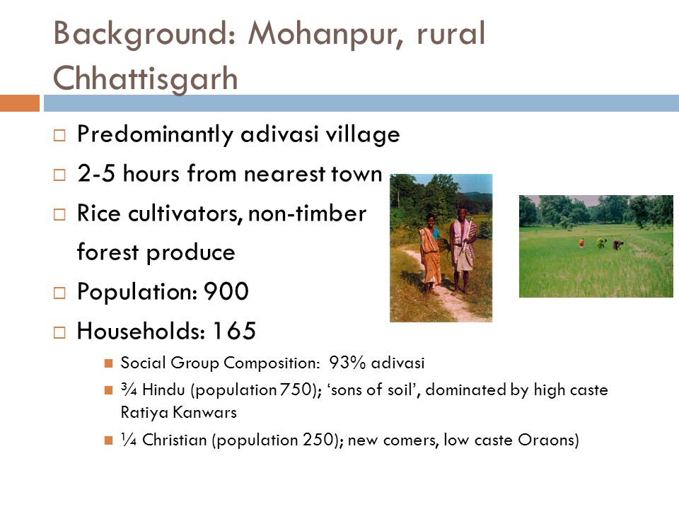 Background: Mohanpur, rural Chhattisgarh Predominantly adivasi village 2-5 hours from nearest town Rice cultivators, non-timber forest produce Population: 900 Households: 165 Social Group Composition: 93% adivasi ¾ Hindu (population 750); sons of soil, dominated by high caste Ratiya Kanwars ¼ Christian (population 250); new comers, low caste Oraons)
