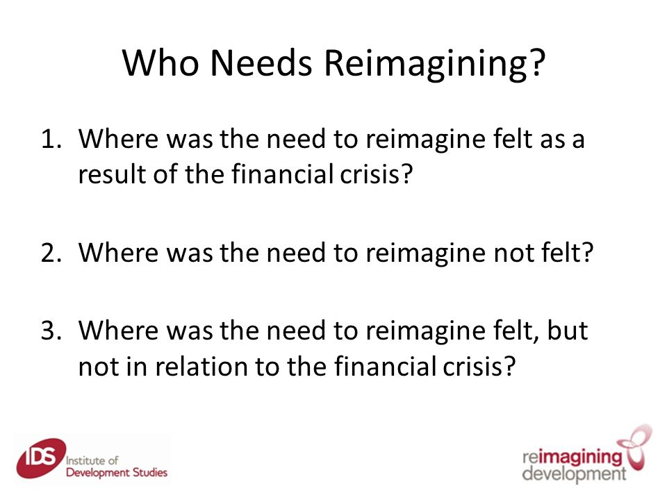 Who Needs Reimagining. 1.Where was the need to reimagine felt as a result of the financial crisis.