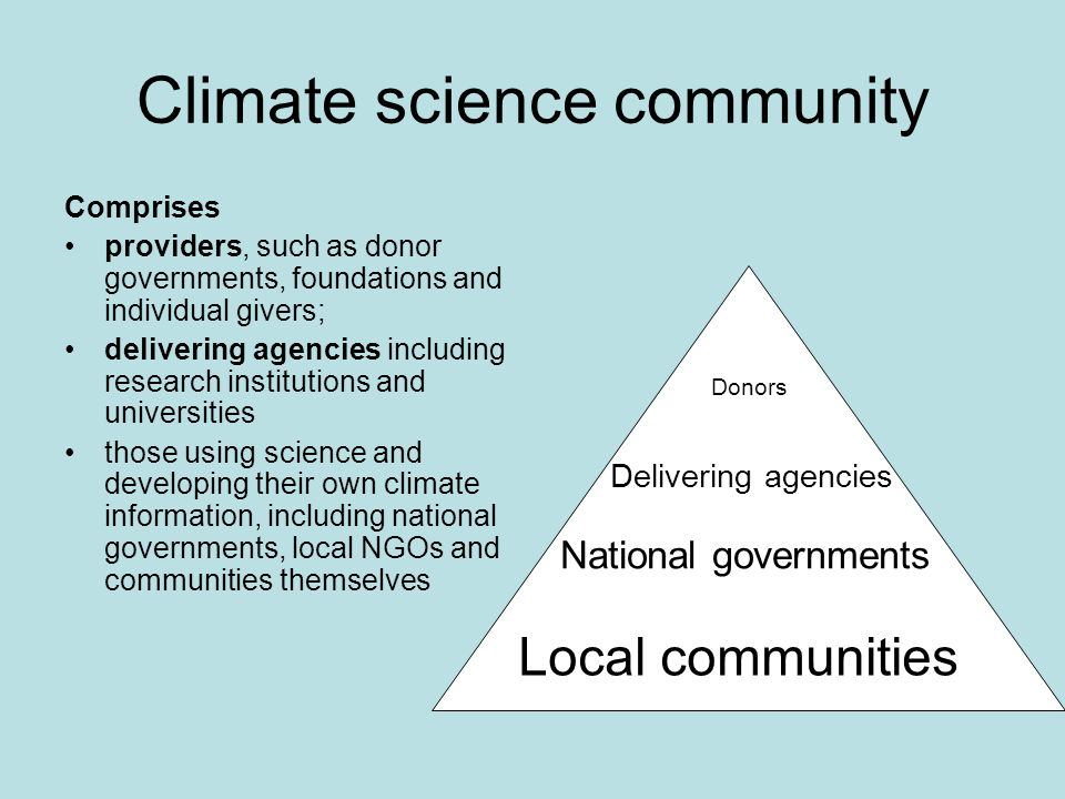 Climate science community Comprises providers, such as donor governments, foundations and individual givers; delivering agencies including research institutions and universities those using science and developing their own climate information, including national governments, local NGOs and communities themselves Donors Delivering agencies National governments Local communities