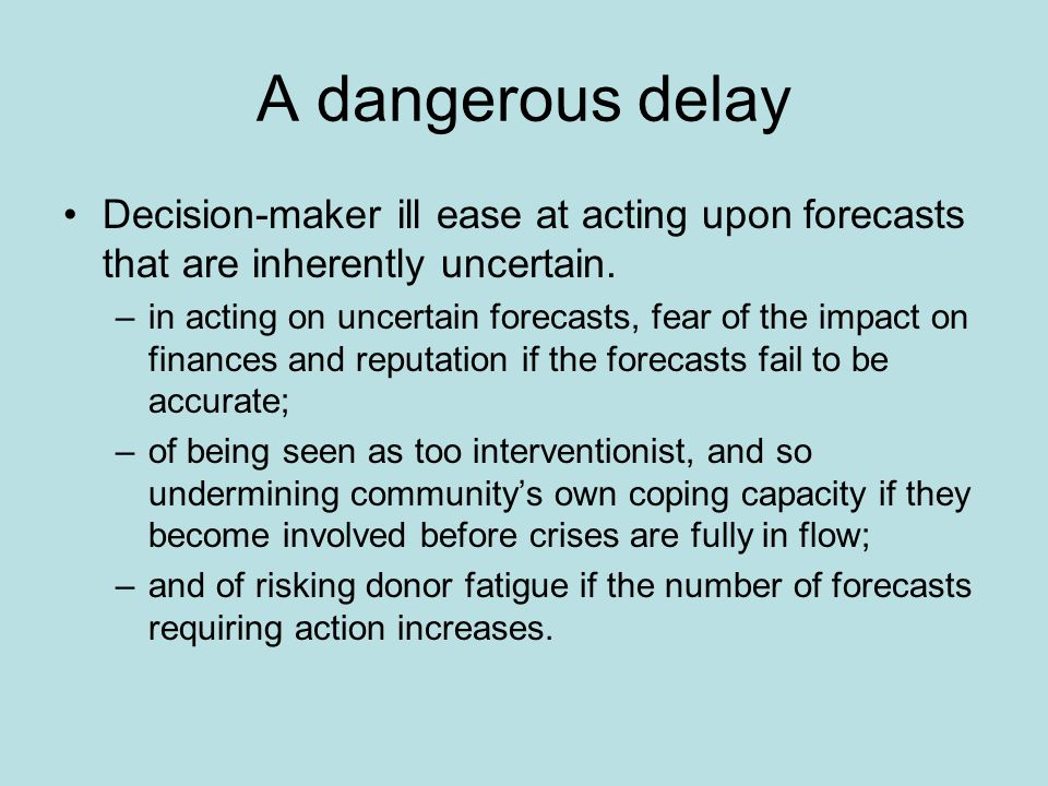 A dangerous delay Decision-maker ill ease at acting upon forecasts that are inherently uncertain.