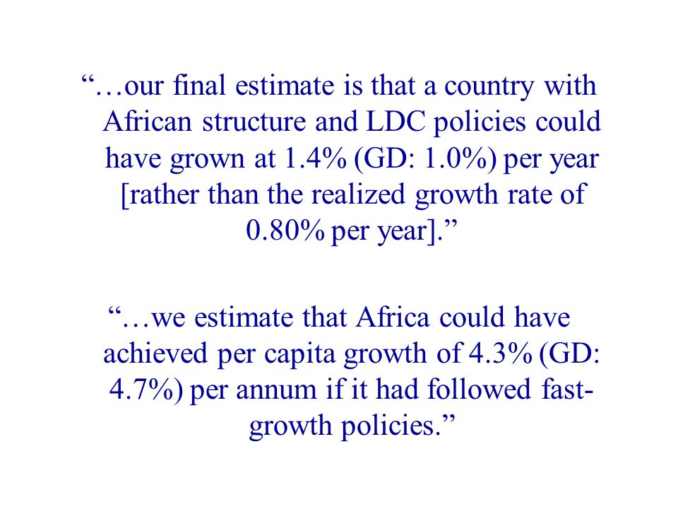 …our final estimate is that a country with African structure and LDC policies could have grown at 1.4% (GD: 1.0%) per year [rather than the realized growth rate of 0.80% per year].