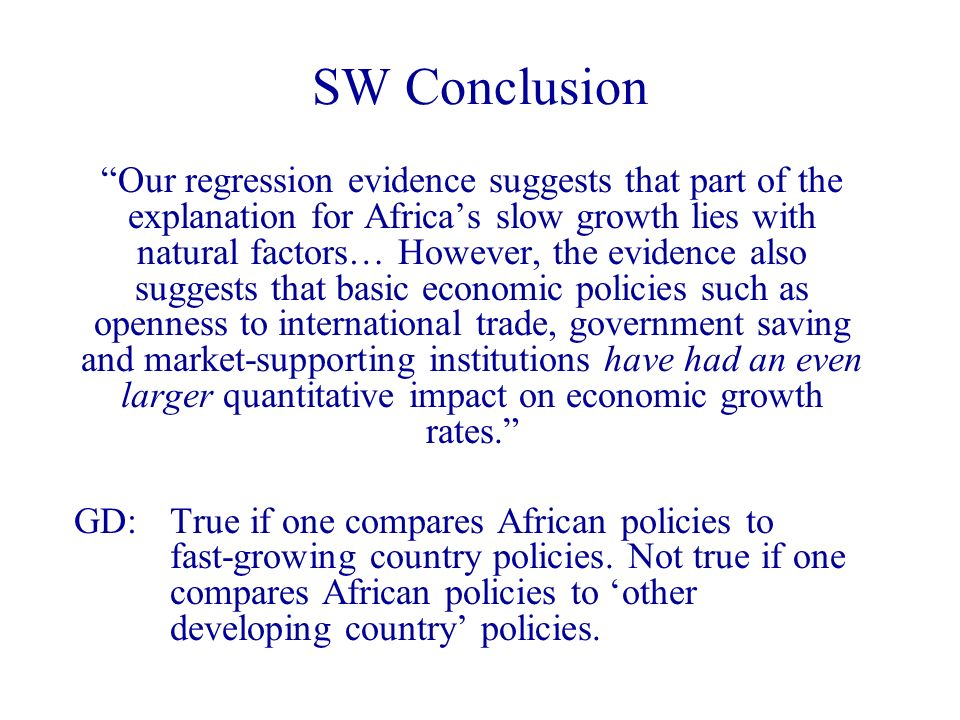 Our regression evidence suggests that part of the explanation for Africas slow growth lies with natural factors… However, the evidence also suggests that basic economic policies such as openness to international trade, government saving and market-supporting institutions have had an even larger quantitative impact on economic growth rates.