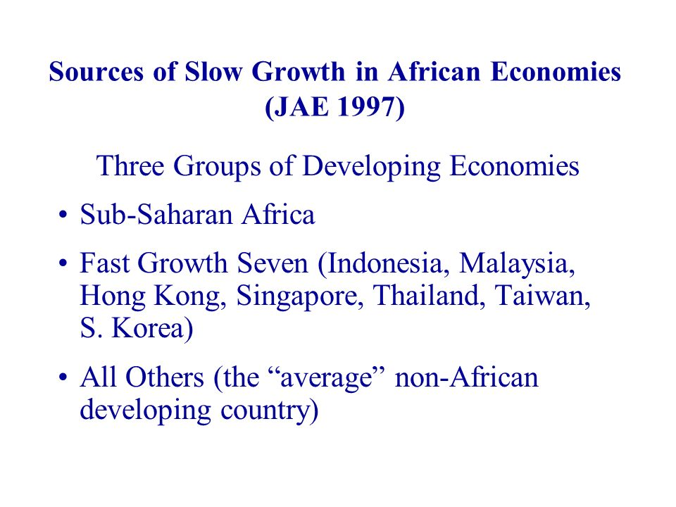 Sources of Slow Growth in African Economies (JAE 1997) Three Groups of Developing Economies Sub-Saharan Africa Fast Growth Seven (Indonesia, Malaysia, Hong Kong, Singapore, Thailand, Taiwan, S.
