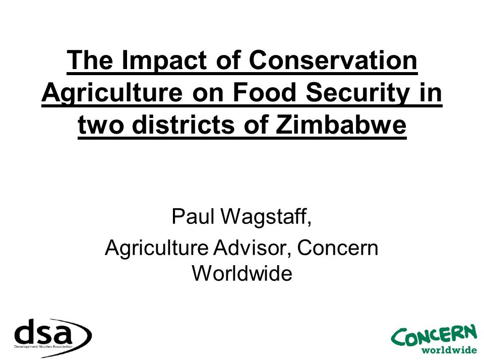 The Impact of Conservation Agriculture on Food Security in two districts of Zimbabwe Paul Wagstaff, Agriculture Advisor, Concern Worldwide
