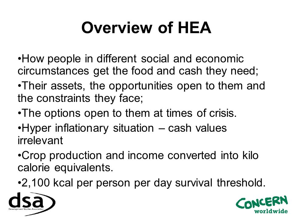 Overview of HEA How people in different social and economic circumstances get the food and cash they need; Their assets, the opportunities open to the