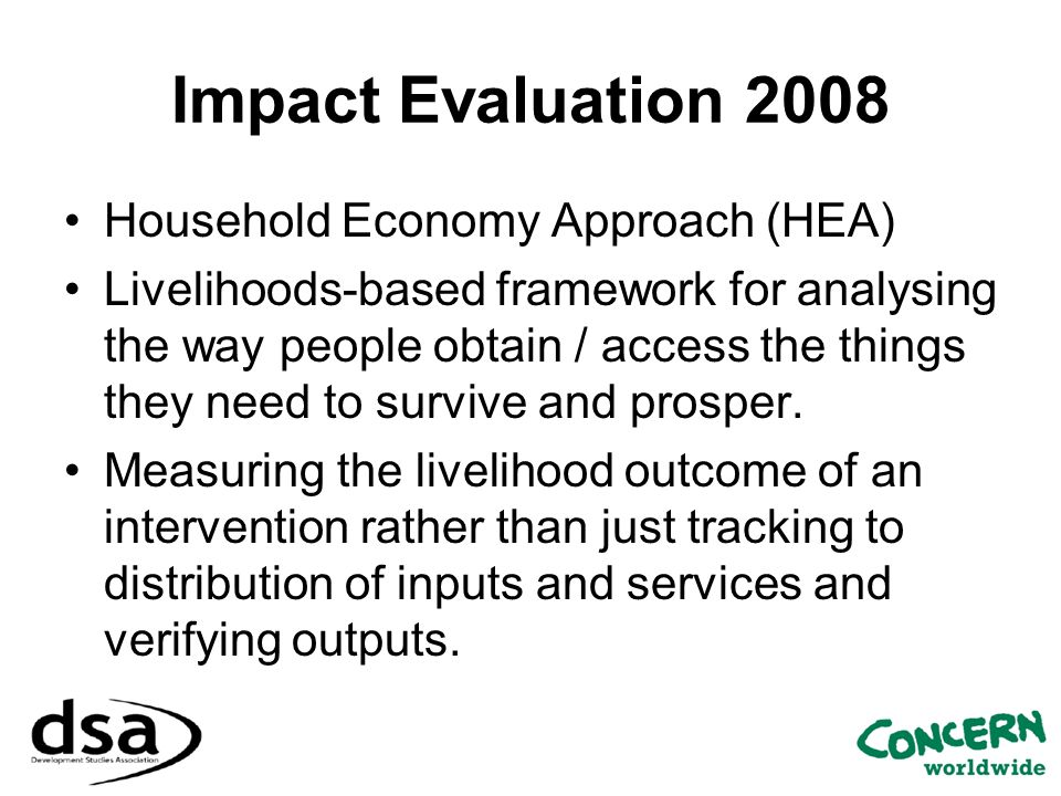 Impact Evaluation 2008 Household Economy Approach (HEA) Livelihoods-based framework for analysing the way people obtain / access the things they need