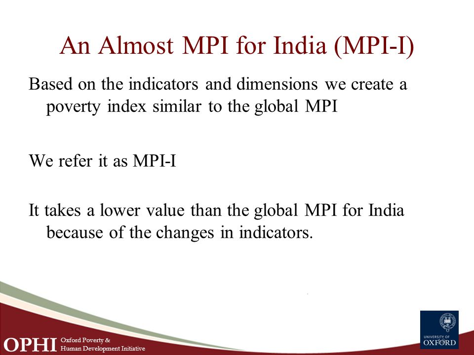 An Almost MPI for India (MPI-I) 10 Based on the indicators and dimensions we create a poverty index similar to the global MPI We refer it as MPI-I It takes a lower value than the global MPI for India because of the changes in indicators.