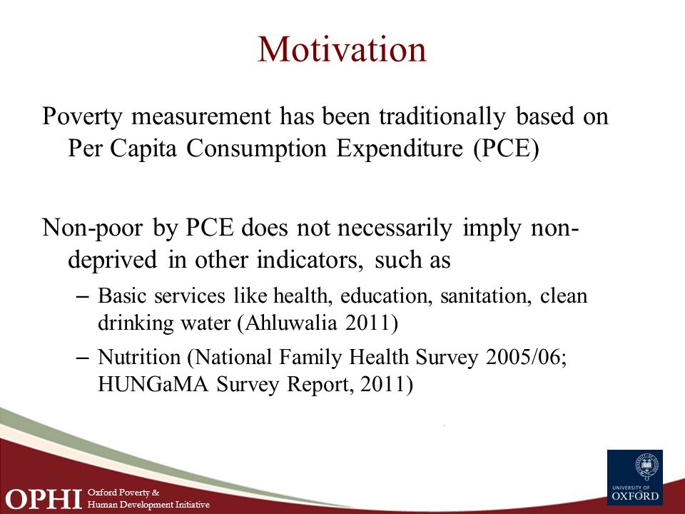 Motivation Poverty measurement has been traditionally based on Per Capita Consumption Expenditure (PCE) Non-poor by PCE does not necessarily imply non- deprived in other indicators, such as – Basic services like health, education, sanitation, clean drinking water (Ahluwalia 2011) – Nutrition (National Family Health Survey 2005/06; HUNGaMA Survey Report, 2011) 2