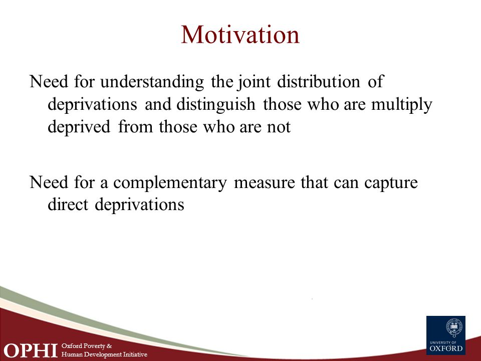 Motivation Need for understanding the joint distribution of deprivations and distinguish those who are multiply deprived from those who are not Need for a complementary measure that can capture direct deprivations 4