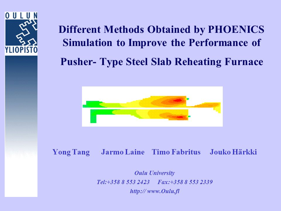 Different Methods Obtained by PHOENICS Simulation to Improve the Performance of Pusher- Type Steel Slab Reheating Furnace Yong Tang Jarmo Laine Timo F