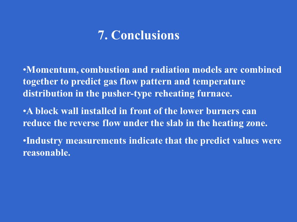7. Conclusions Momentum, combustion and radiation models are combined together to predict gas flow pattern and temperature distribution in the pusher-