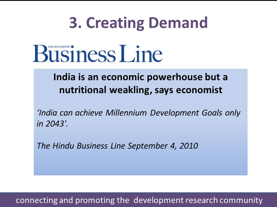 3. Creating Demand connecting and promoting the development research community India is an economic powerhouse but a nutritional weakling, says econom