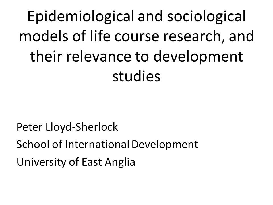 Epidemiological and sociological models of life course research, and their relevance to development studies Peter Lloyd-Sherlock School of International Development University of East Anglia