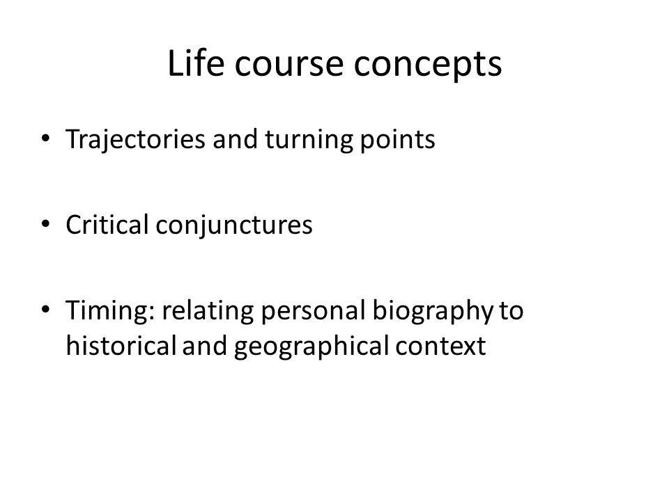 Life course concepts Trajectories and turning points Critical conjunctures Timing: relating personal biography to historical and geographical context