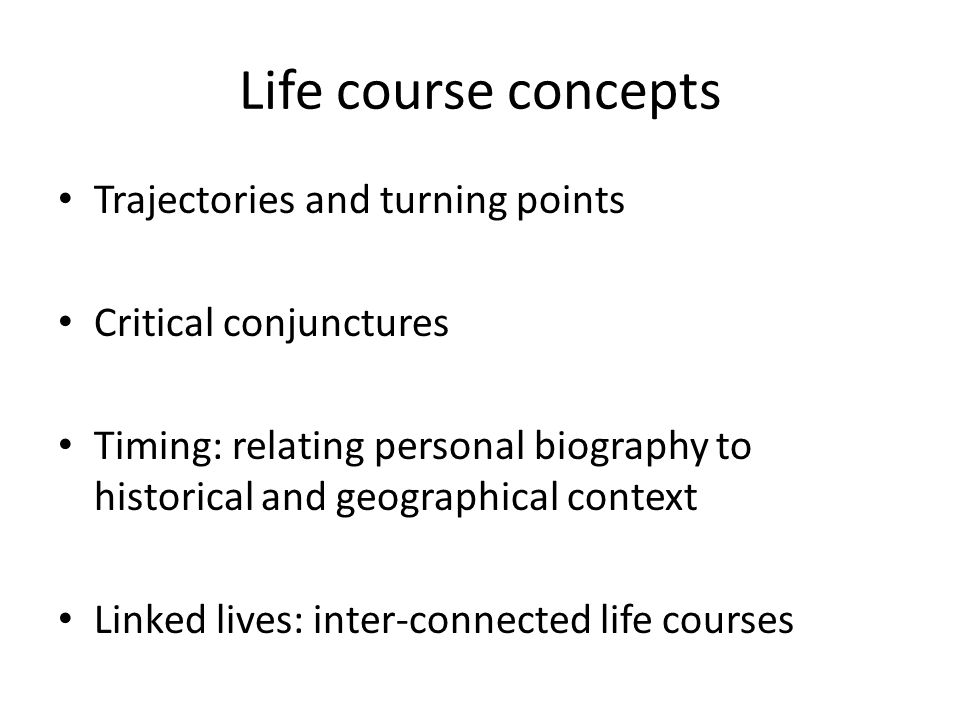 Life course concepts Trajectories and turning points Critical conjunctures Timing: relating personal biography to historical and geographical context Linked lives: inter-connected life courses