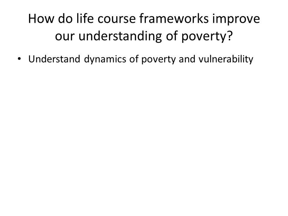 How do life course frameworks improve our understanding of poverty? Understand dynamics of poverty and vulnerability