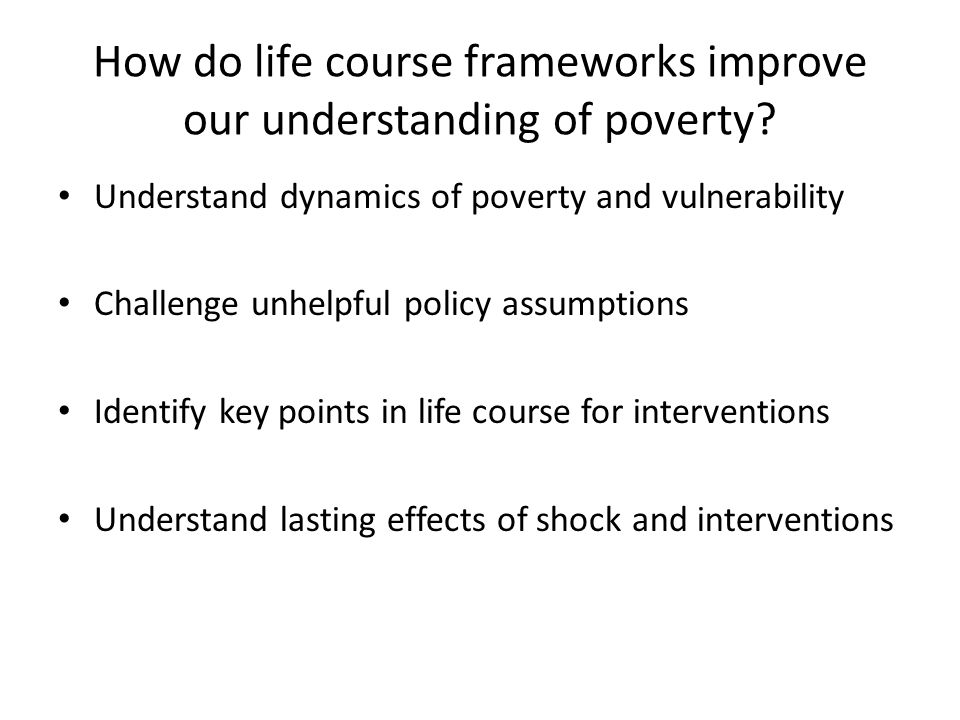 How do life course frameworks improve our understanding of poverty? Understand dynamics of poverty and vulnerability Challenge unhelpful policy assump
