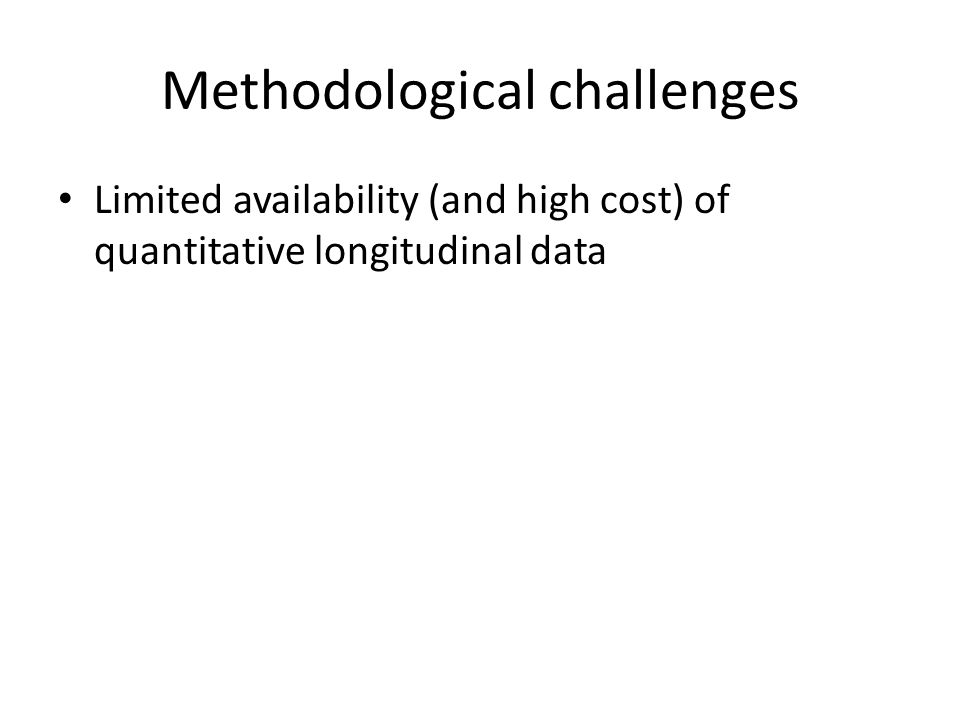 Methodological challenges Limited availability (and high cost) of quantitative longitudinal data