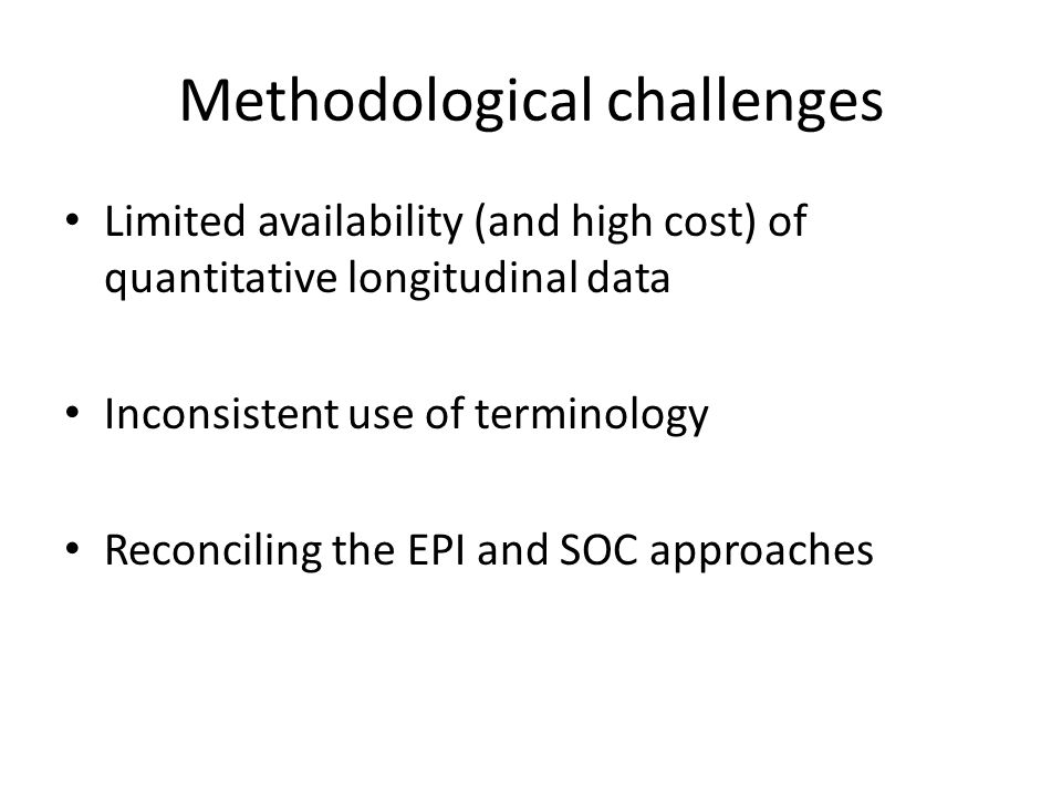Methodological challenges Limited availability (and high cost) of quantitative longitudinal data Inconsistent use of terminology Reconciling the EPI and SOC approaches