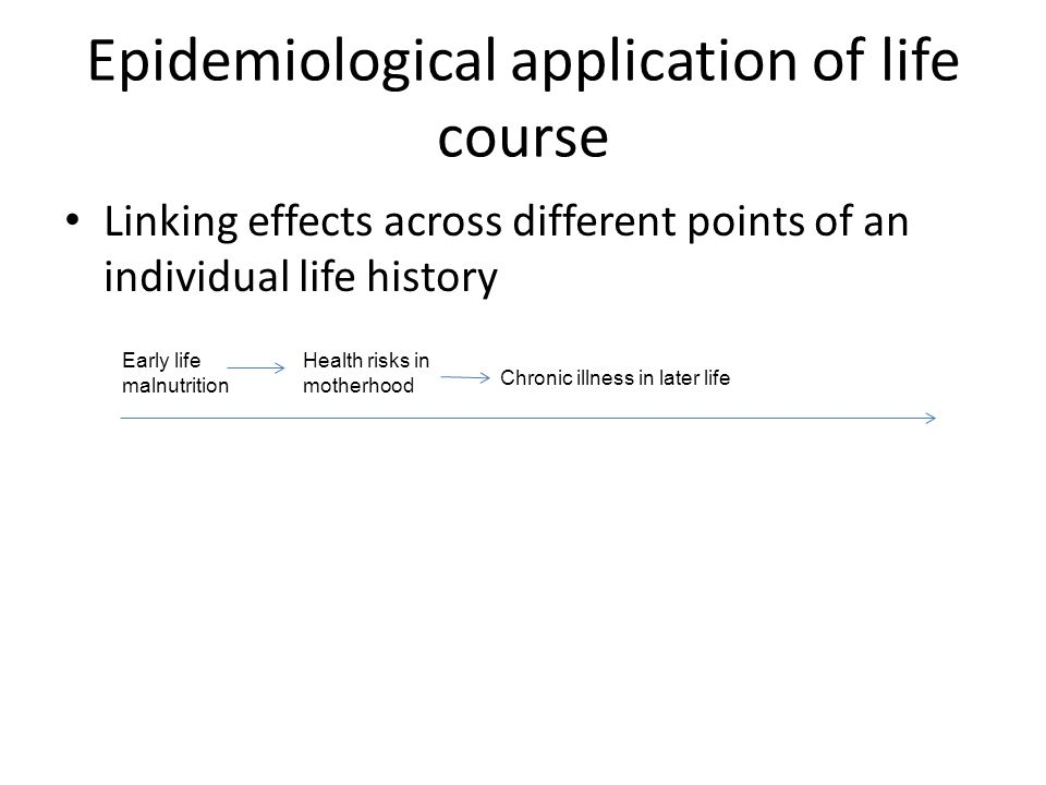 Epidemiological application of life course Linking effects across different points of an individual life history Early life malnutrition Health risks