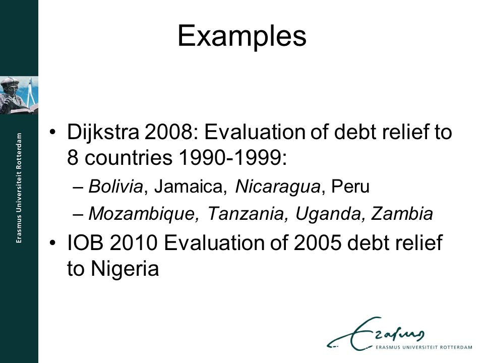 Examples Dijkstra 2008: Evaluation of debt relief to 8 countries 1990-1999: –Bolivia, Jamaica, Nicaragua, Peru –Mozambique, Tanzania, Uganda, Zambia IOB 2010 Evaluation of 2005 debt relief to Nigeria