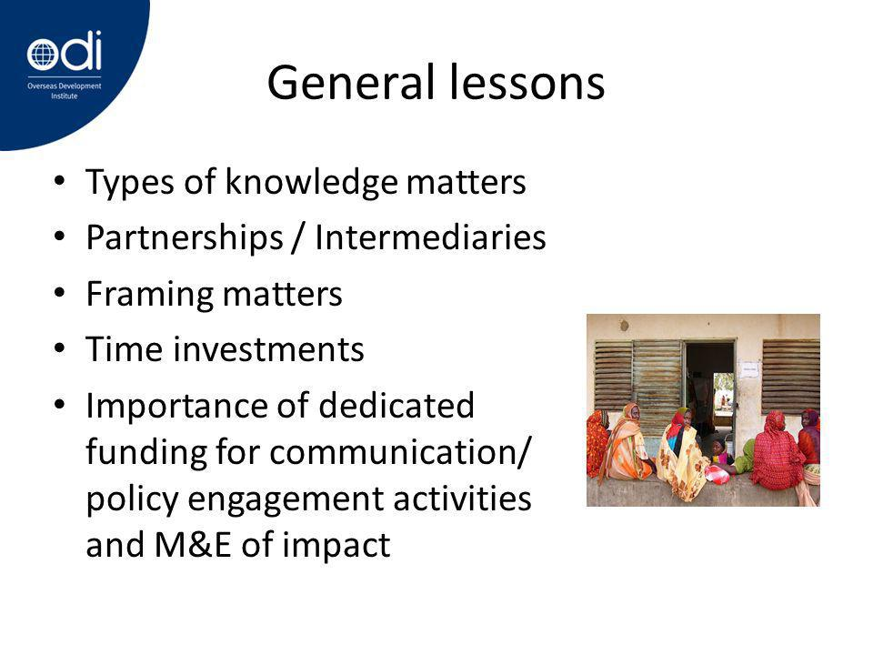 General lessons Types of knowledge matters Partnerships / Intermediaries Framing matters Time investments Importance of dedicated funding for communication/ policy engagement activities and M&E of impact