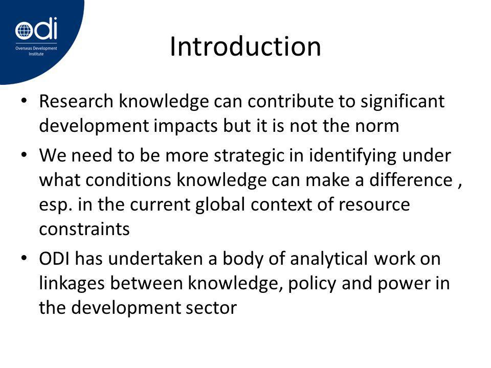 Introduction Research knowledge can contribute to significant development impacts but it is not the norm We need to be more strategic in identifying under what conditions knowledge can make a difference, esp.