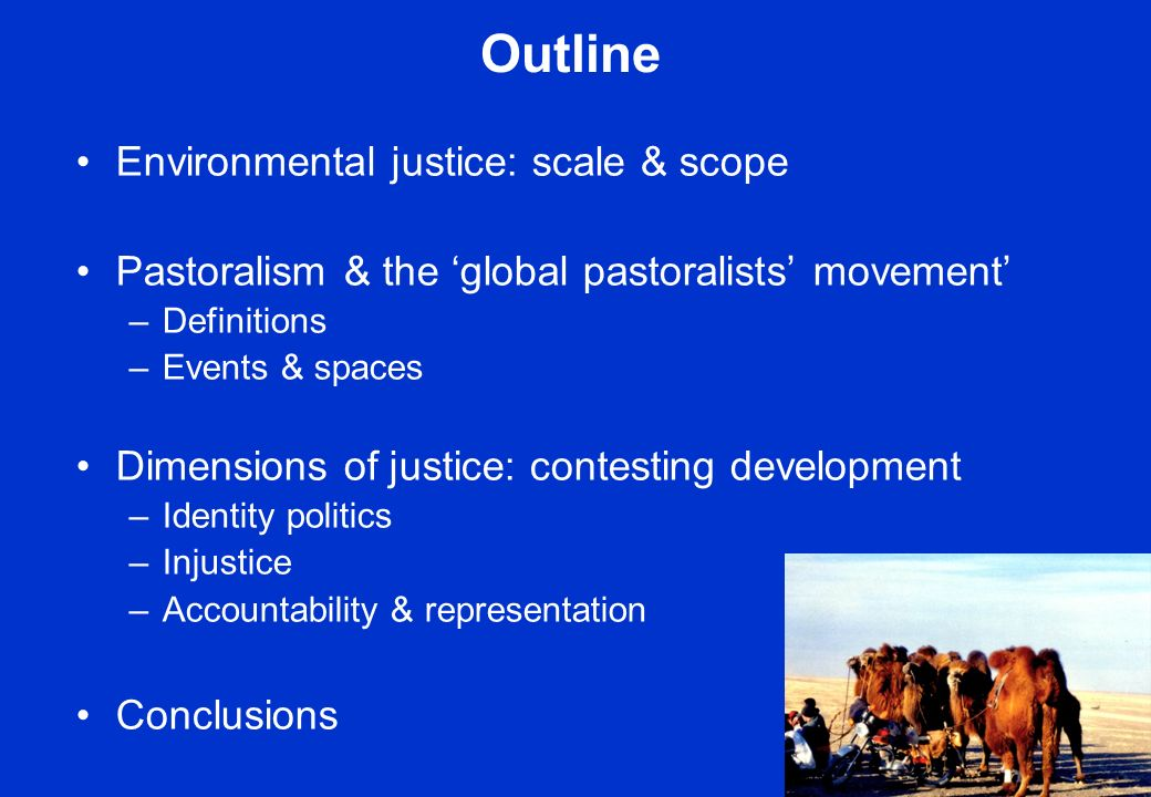 Outline Environmental justice: scale & scope Pastoralism & the global pastoralists movement –Definitions –Events & spaces Dimensions of justice: contesting development –Identity politics –Injustice –Accountability & representation Conclusions