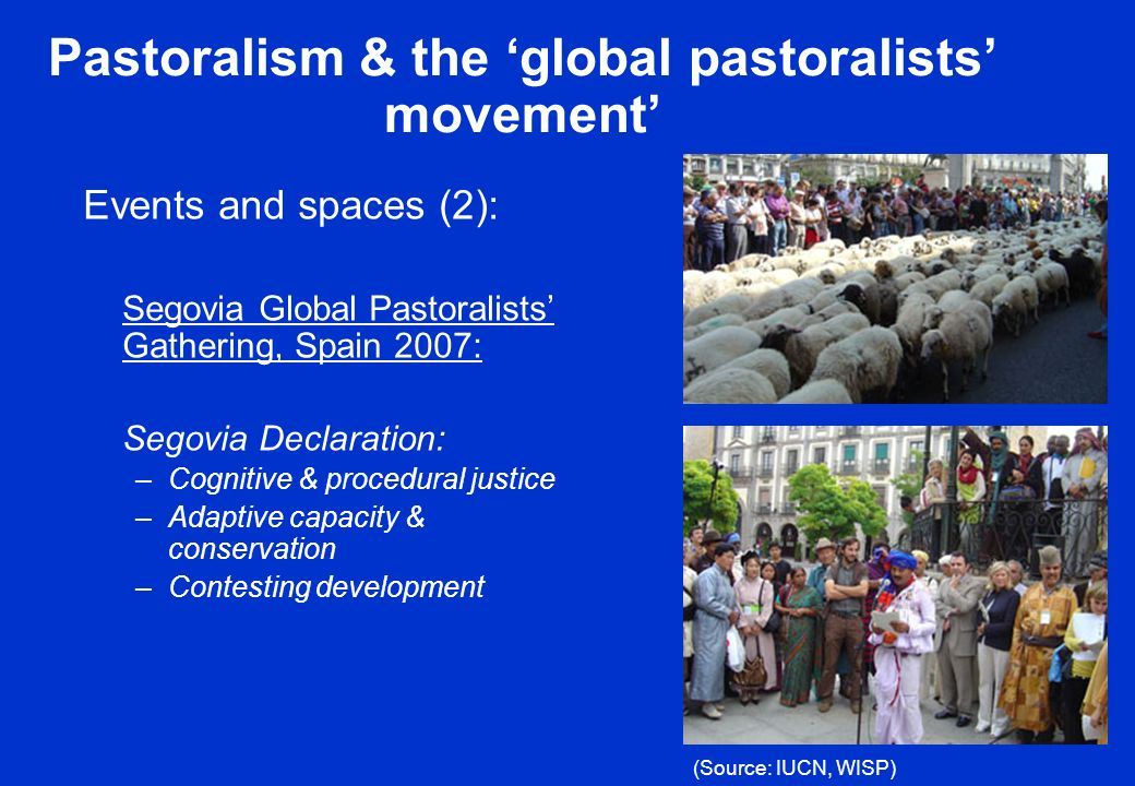 Pastoralism & the global pastoralists movement Events and spaces (2): Segovia Global Pastoralists Gathering, Spain 2007: Segovia Declaration: –Cognitive & procedural justice –Adaptive capacity & conservation –Contesting development (Source: IUCN, WISP)