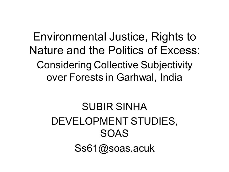 Environmental Justice, Rights to Nature and the Politics of Excess: Considering Collective Subjectivity over Forests in Garhwal, India SUBIR SINHA DEVELOPMENT STUDIES, SOAS Ss61@soas.acuk