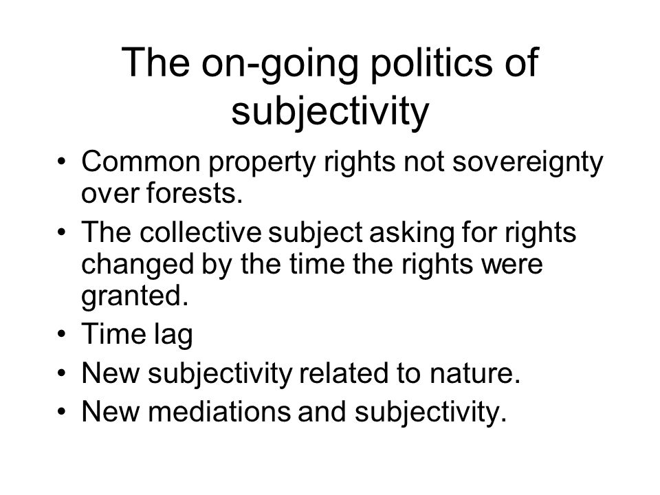 The on-going politics of subjectivity Common property rights not sovereignty over forests.