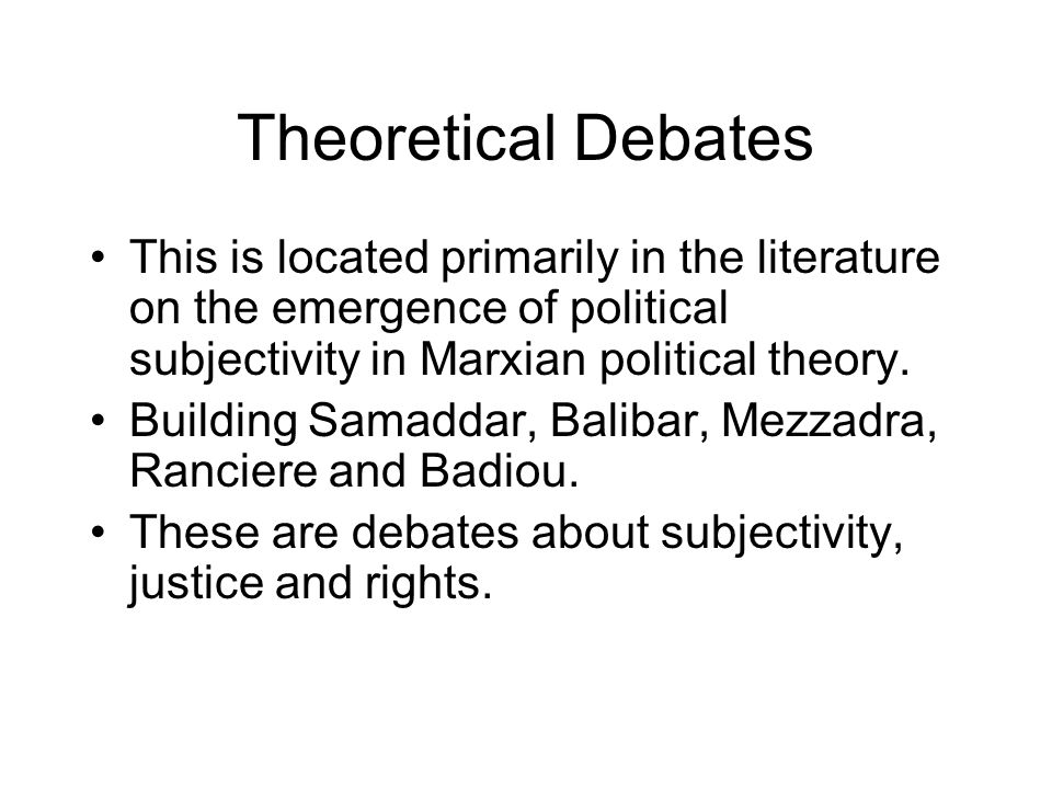 Theoretical Debates This is located primarily in the literature on the emergence of political subjectivity in Marxian political theory.