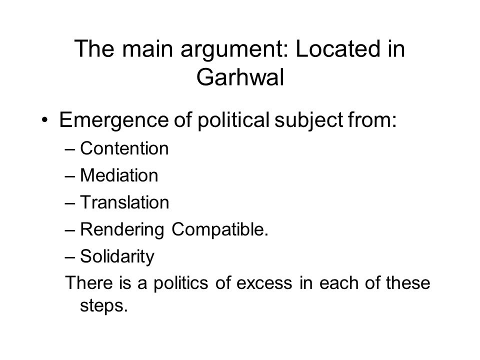 The main argument: Located in Garhwal Emergence of political subject from: –Contention –Mediation –Translation –Rendering Compatible.
