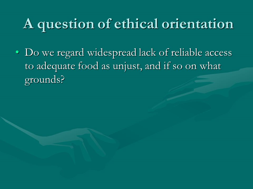 A question of ethical orientation A question of ethical orientation Do we regard widespread lack of reliable access to adequate food as unjust, and if