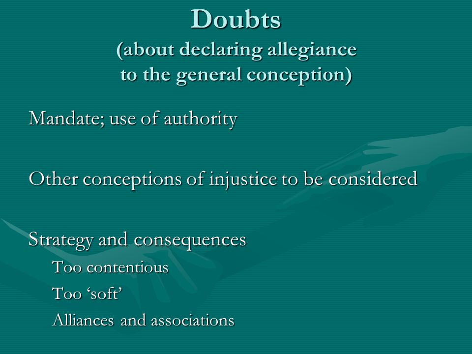Doubts (about declaring allegiance to the general conception) Mandate; use of authority Other conceptions of injustice to be considered Strategy and c