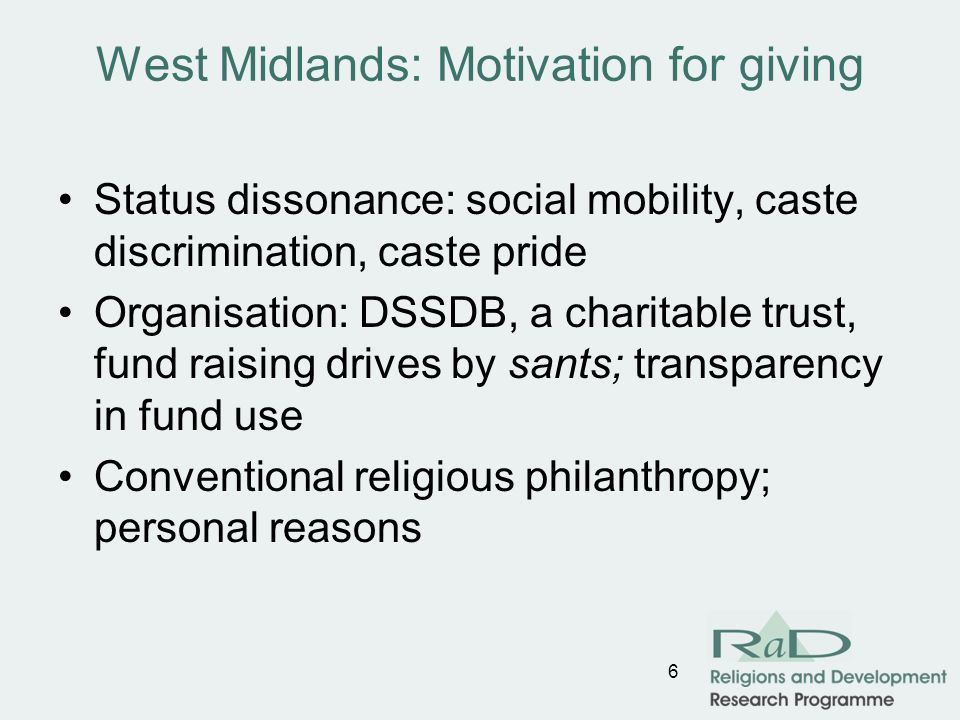 West Midlands: Motivation for giving Status dissonance: social mobility, caste discrimination, caste pride Organisation: DSSDB, a charitable trust, fund raising drives by sants; transparency in fund use Conventional religious philanthropy; personal reasons 6