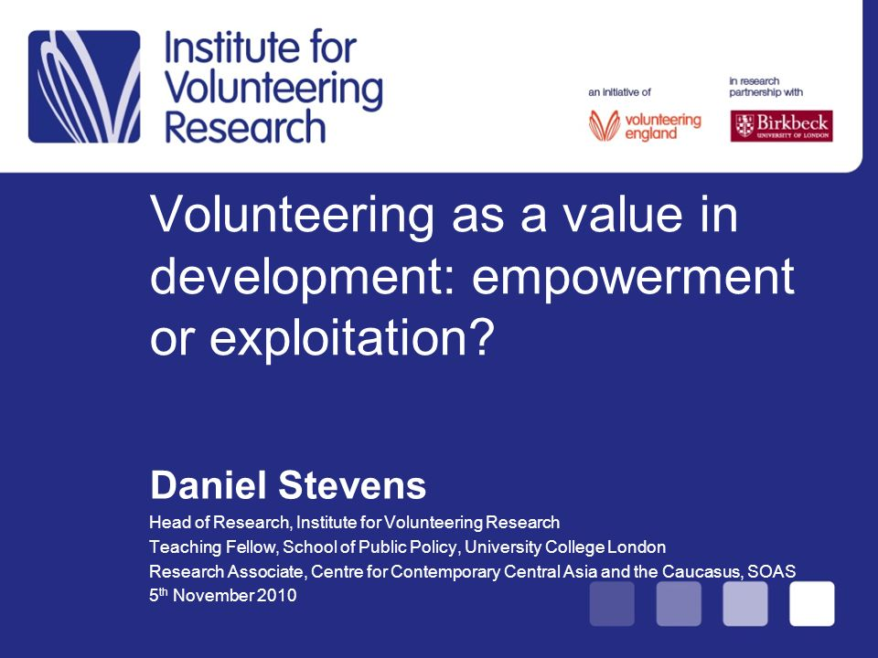 Volunteering as a value in development: empowerment or exploitation? Daniel Stevens Head of Research, Institute for Volunteering Research Teaching Fel