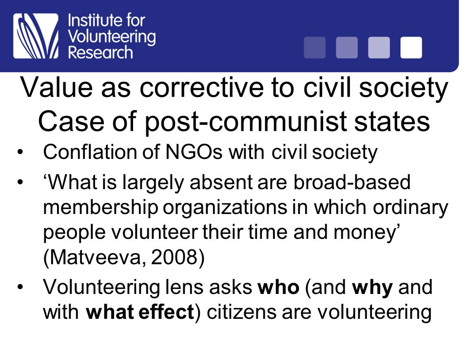 Structure of Country Analysis Conflation of NGOs with civil society What is largely absent are broad-based membership organizations in which ordinary people volunteer their time and money (Matveeva, 2008) Volunteering lens asks who (and why and with what effect) citizens are volunteering Value as corrective to civil society Case of post-communist states