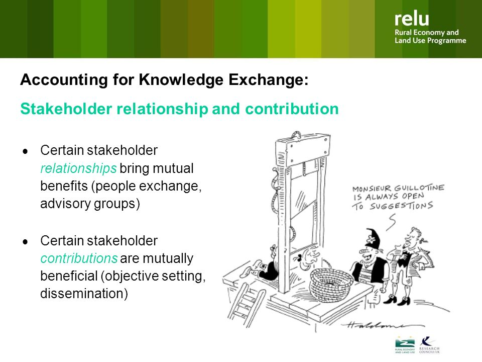 Certain stakeholder relationships bring mutual benefits (people exchange, advisory groups) Certain stakeholder contributions are mutually beneficial (objective setting, dissemination) Accounting for Knowledge Exchange: Stakeholder relationship and contribution