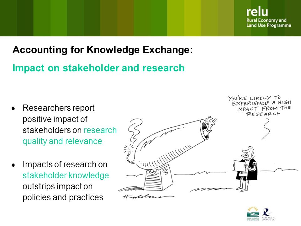 Accounting for Knowledge Exchange: Impact on stakeholder and research Researchers report positive impact of stakeholders on research quality and relevance Impacts of research on stakeholder knowledge outstrips impact on policies and practices