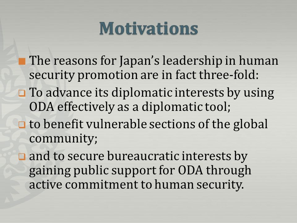 The reasons for Japans leadership in human security promotion are in fact three-fold: To advance its diplomatic interests by using ODA effectively as a diplomatic tool; to benefit vulnerable sections of the global community; and to secure bureaucratic interests by gaining public support for ODA through active commitment to human security.
