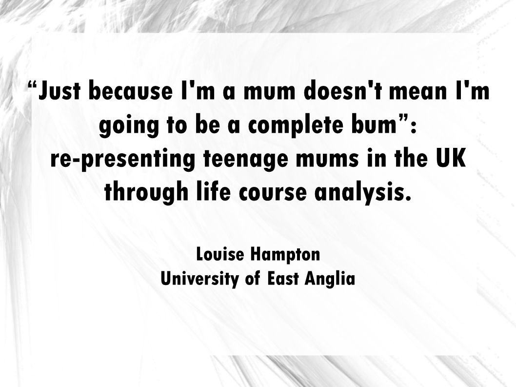 Just because I'm a mum doesn't mean I'm going to be a complete bum: re-presenting teenage mums in the UK through life course analysis. Louise Hampton
