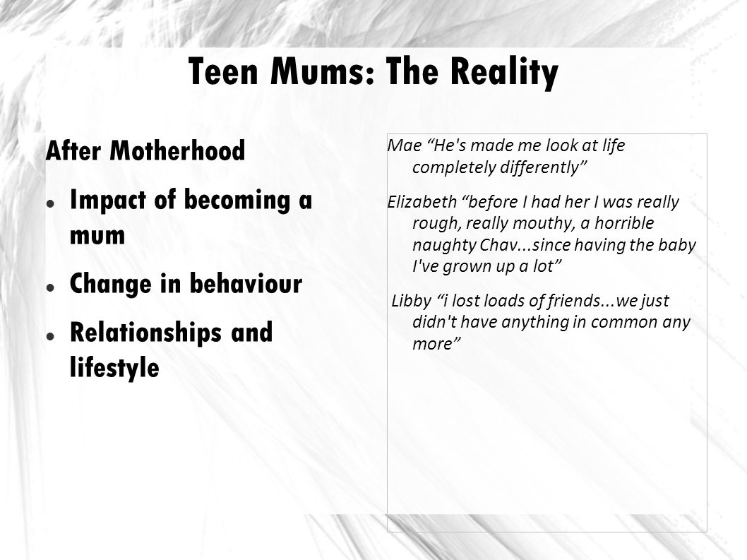 Teen Mums: The Reality After Motherhood Impact of becoming a mum Change in behaviour Relationships and lifestyle Mae He's made me look at life complet