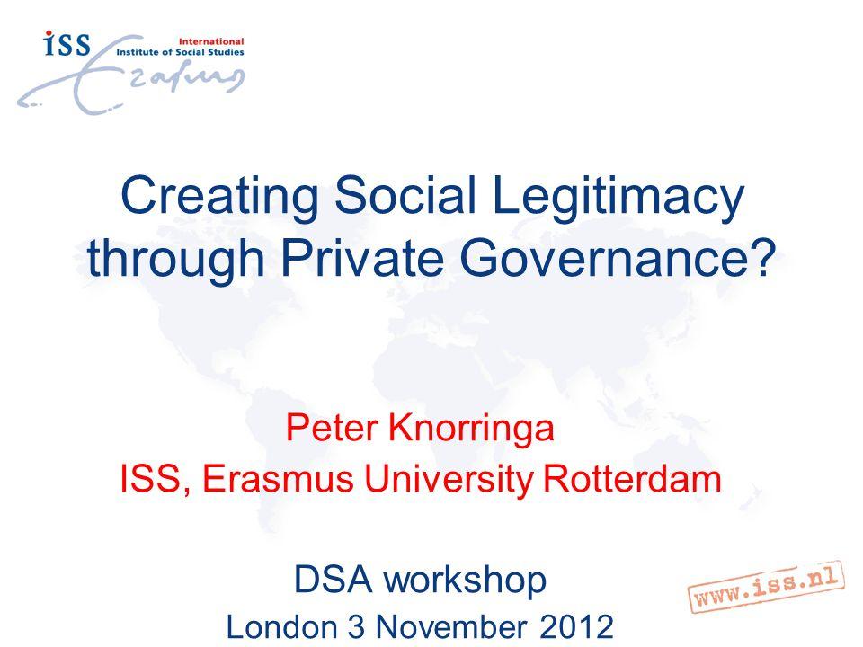 Creating Social Legitimacy through Private Governance? Peter Knorringa ISS, Erasmus University Rotterdam DSA workshop London 3 November 2012